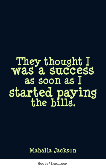 They thought i was a success as soon as i started paying the bills. Mahalia Jackson  success quote