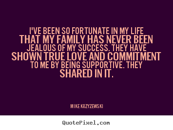 Success quote - I've been so fortunate in my life that my family has..