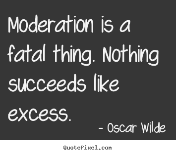Design picture quotes about success - Moderation is a fatal thing. nothing succeeds like excess.