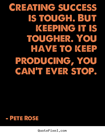 Pete Rose picture quotes - Creating success is tough. but keeping it is tougher. you have.. - Success quotes