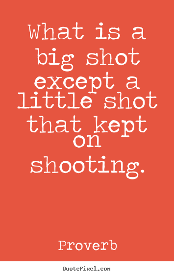 What is a big shot except a little shot that kept.. Proverb good success quotes
