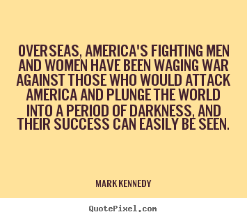 Overseas, america's fighting men and women.. Mark Kennedy great success quote