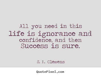 S. L. Clemens picture quote - All you need in this life is ignorance and.. - Success sayings