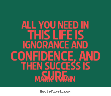 All you need in this life is ignorance and confidence,.. Mark Twain best success quotes