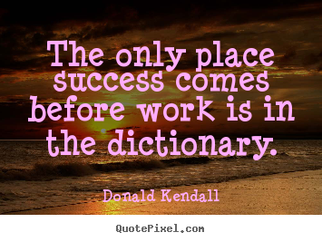 The only place success comes before work is in the dictionary. Donald Kendall greatest success quotes