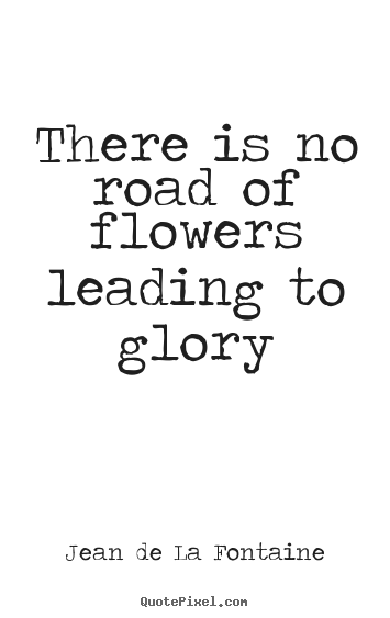 There is no road of flowers leading to glory Jean De La Fontaine popular success quotes