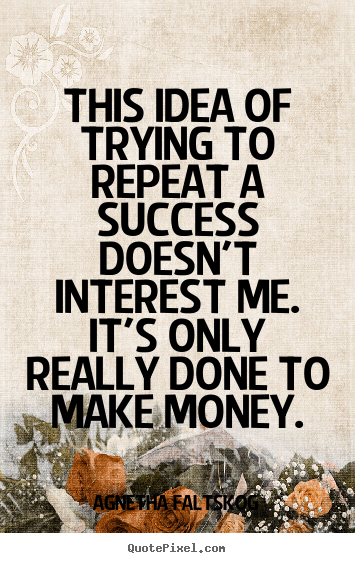 Quote about success - This idea of trying to repeat a success doesn't interest me. it's..