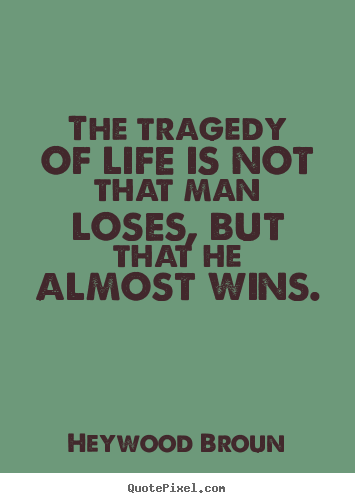 Success sayings - The tragedy of life is not that man loses,..
