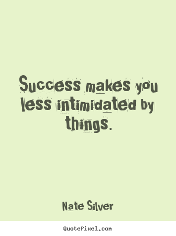 Success makes you less intimidated by things. Nate Silver good success quote