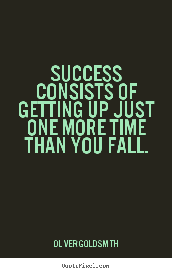 Quotes about success - Success consists of getting up just one more time than you fall.