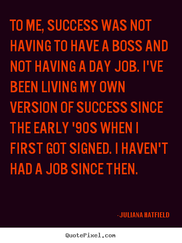 Success quotes - To me, success was not having to have a boss and..