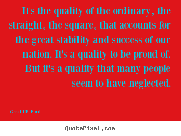 It's the quality of the ordinary, the straight, the square,.. Gerald R. Ford great success sayings