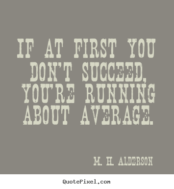 If at first you don't succeed, you're running about average. M. H. Alderson top success quote