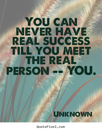 Success quotes - You can never have real success till you meet the real..