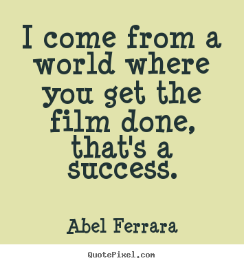 Abel Ferrara picture quotes - I come from a world where you get the film done,.. - Success sayings