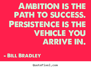 Success quote - Ambition is the path to success. persistence is the vehicle you..