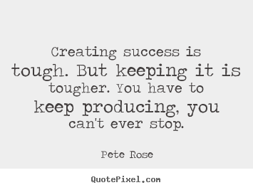Pete Rose picture quotes - Creating success is tough. but keeping it.. - Success quotes