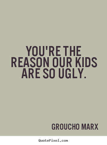 Groucho Marx picture quote - You're the reason our kids are so ugly. - Success quotes