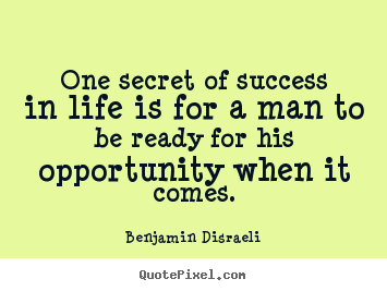 Benjamin Disraeli picture quote - One secret of success in life is for a man to be ready for.. - Success quotes