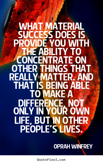 What material success does is provide you with the ability.. Oprah Winfrey popular success quote