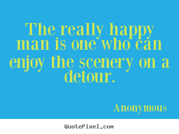 Anonymous photo quote - The really happy man is one who can enjoy the scenery on a detour. - Success quotes