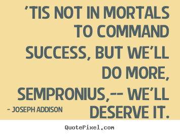 Success quotes - 'tis not in mortals to command success, but we'll do more, sempronius,--..