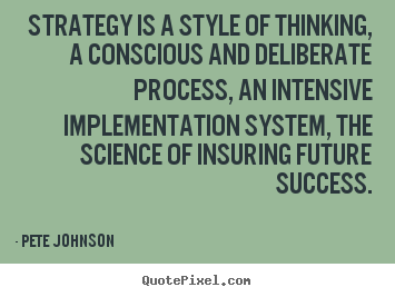 Strategy is a style of thinking, a conscious and deliberate.. Pete Johnson greatest success quotes