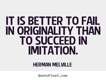 It is better to fail in originality than to succeed in imitation. Herman Melville greatest success quotes