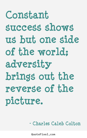Success sayings - Constant success shows us but one side of the world; adversity brings..