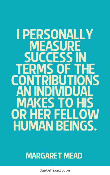 I personally measure success in terms of the contributions an individual.. Margaret Mead greatest success quotes