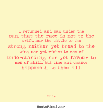 I returned, and saw under the sun, that the race is not.. Bible top success quotes