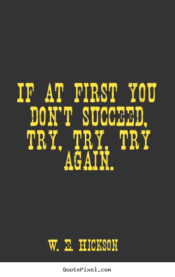 If at first you don't succeed, try, try, try again. W. E. Hickson great success quotes