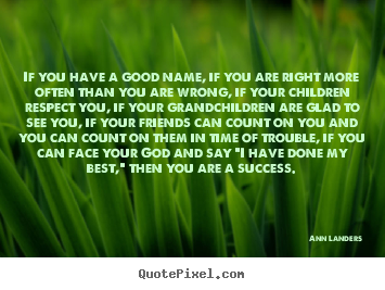 Ann Landers picture quote - If you have a good name, if you are right more often than.. - Success quotes