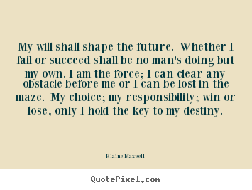My will shall shape the future. whether i fail or succeed shall.. Elaine Maxwell great success quotes