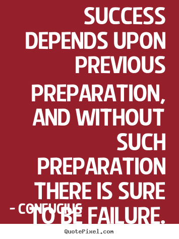 Quotes about success - Success depends upon previous preparation, and without..