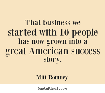 Create your own image quotes about success - That business we started with 10 people has now grown into..