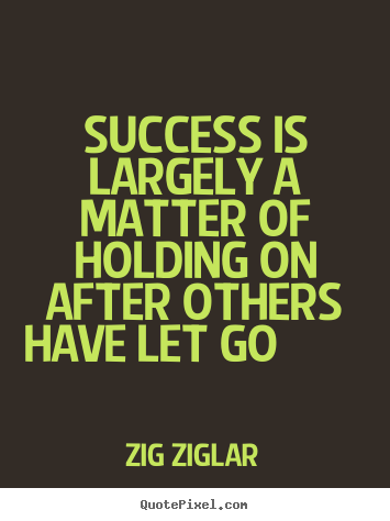 Quotes about success - Success is largely a matter of holding on after others have..