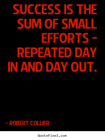 Success is the sum of small efforts - repeated day in and day out. Robert Collier top success quotes