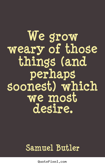 Samuel Butler photo quotes - We grow weary of those things (and perhaps soonest) which we most.. - Success quote