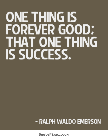 Make personalized poster quote about success - One thing is forever good; that one thing is success.
