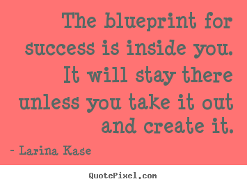 The blueprint for success is inside you... Larina Kase great success quote