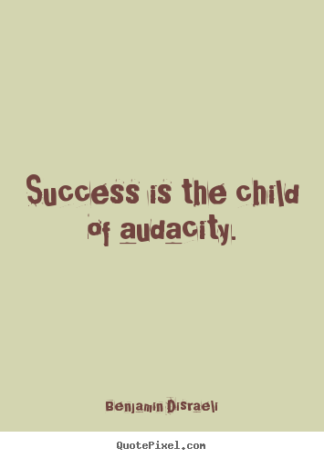 Make picture quotes about success - Success is the child of audacity.