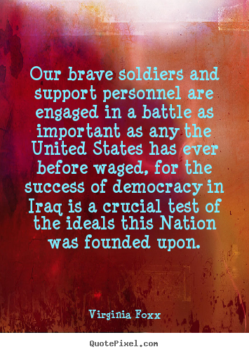 Our brave soldiers and support personnel are engaged.. Virginia Foxx great success quote