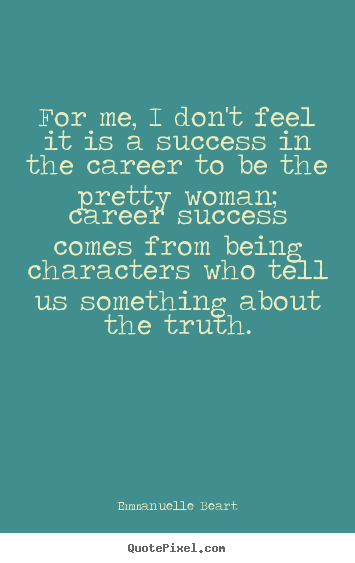 For me, i don't feel it is a success in the career to be the pretty.. Emmanuelle Beart top success quotes