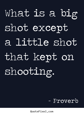 What is a big shot except a little shot that kept on shooting. Proverb  success sayings