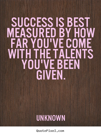 Make custom picture quotes about success - Success is best measured by how far you've come with the talents..