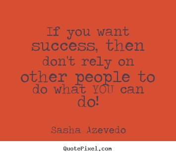 How to make picture quotes about success - If you want success, then don't rely on other people..
