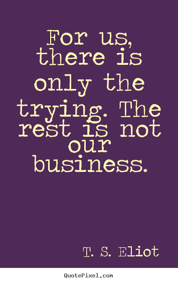 For us, there is only the trying. the rest is not our business. T. S. Eliot  success quotes