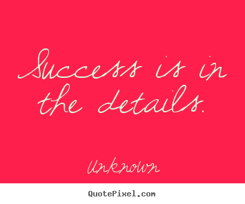 Quotes about success - Success is in the details.