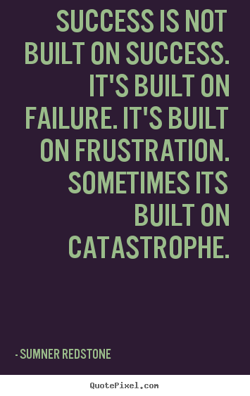 Sumner Redstone Success Quotes - Success is not built on success. Its built on failure. Its built on frustration. Sometimes its built on catastrophe.